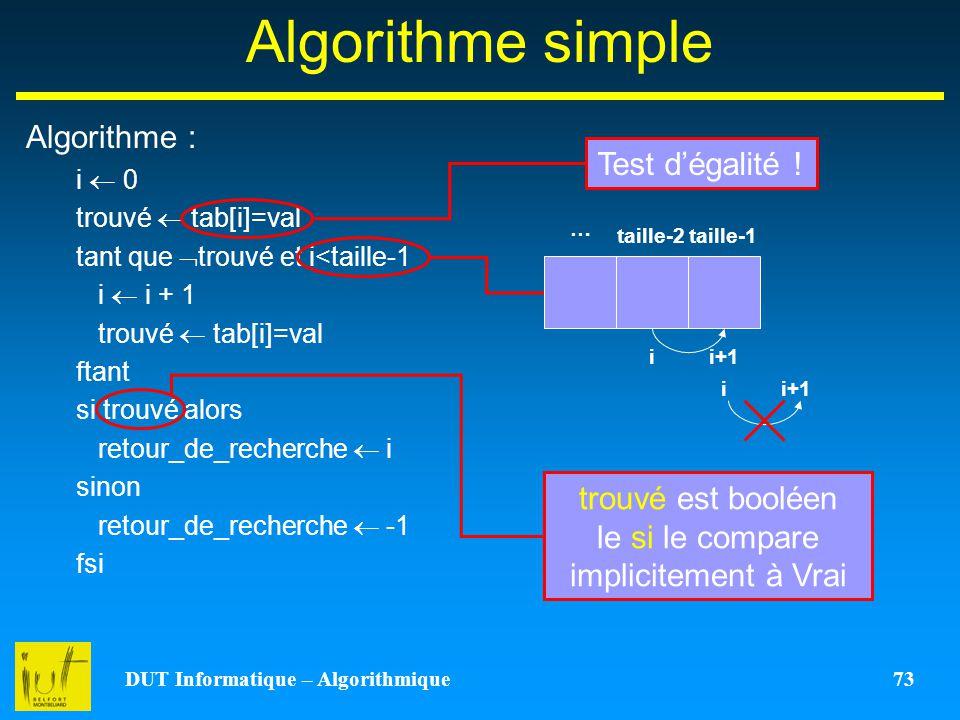 DUT Informatique – Algorithmique 73 Algorithme simple Algorithme : i 0 trouvé tab[i]=val tant que trouvé et i<taille-1 i i + 1 trouvé tab[i]=val ftant