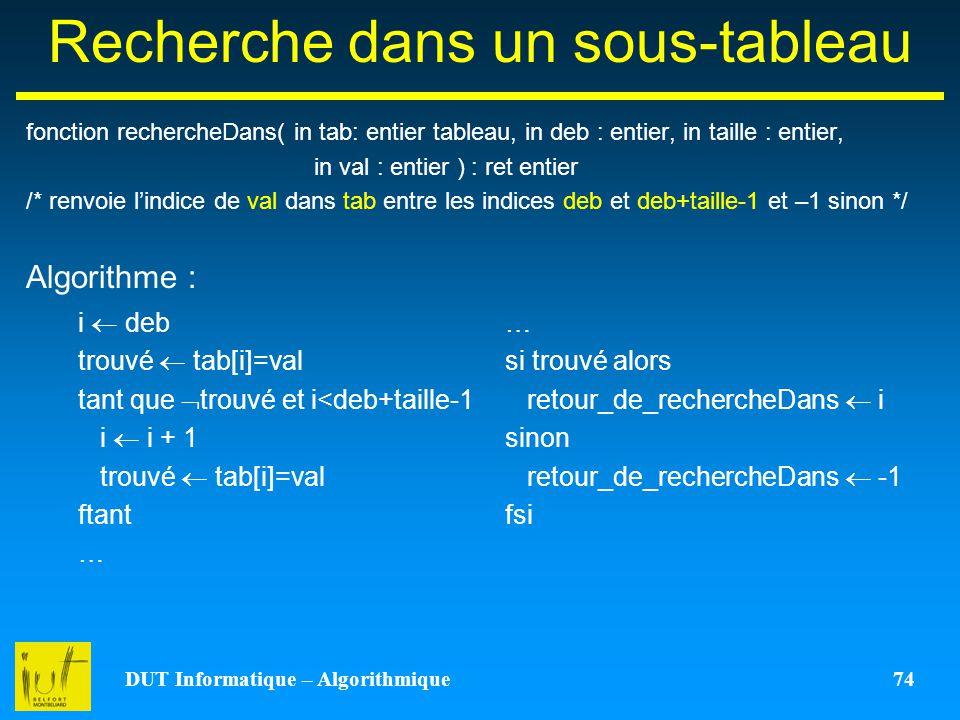 DUT Informatique – Algorithmique 74 Recherche dans un sous-tableau fonction rechercheDans( in tab: entier tableau, in deb : entier, in taille : entier