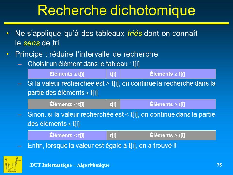 DUT Informatique – Algorithmique 75 Recherche dichotomique Ne sapplique quà des tableaux triés dont on connaît le sens de tri Principe : réduire linte