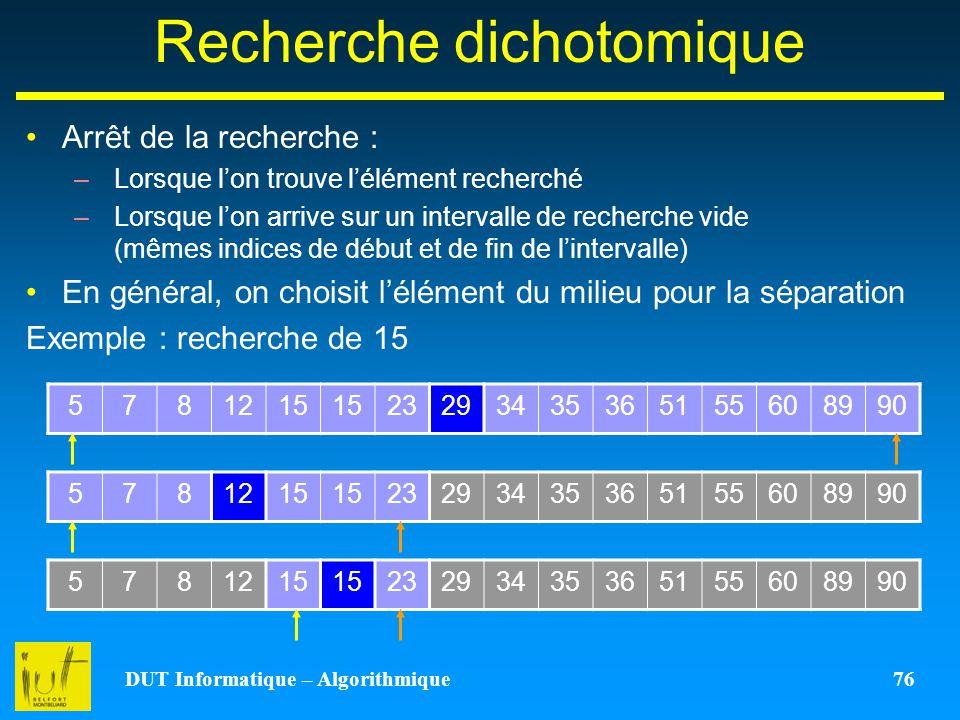 DUT Informatique – Algorithmique 76 Recherche dichotomique Arrêt de la recherche : –Lorsque lon trouve lélément recherché –Lorsque lon arrive sur un i