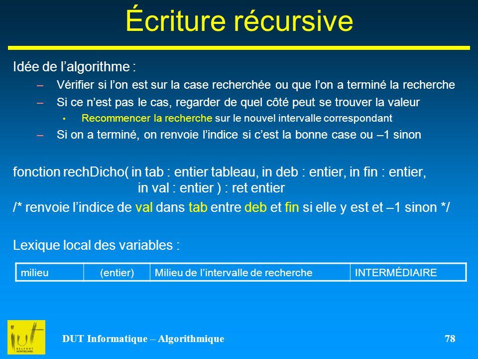 DUT Informatique – Algorithmique 78 Écriture récursive Idée de lalgorithme : –Vérifier si lon est sur la case recherchée ou que lon a terminé la reche