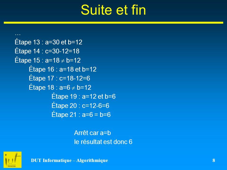 DUT Informatique – Algorithmique 8 Suite et fin … Étape 13 : a=30 et b=12 Étape 14 : c=30-12=18 Étape 15 : a=18 b=12 Étape 16 : a=18 et b=12 Étape 17