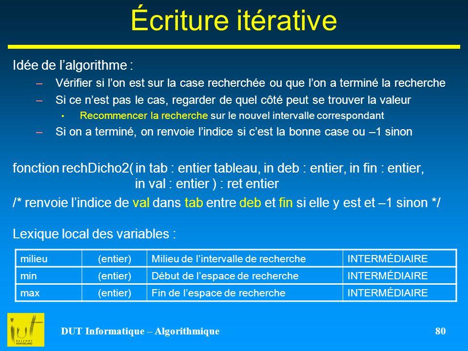 DUT Informatique – Algorithmique 80 Écriture itérative Idée de lalgorithme : –Vérifier si lon est sur la case recherchée ou que lon a terminé la reche