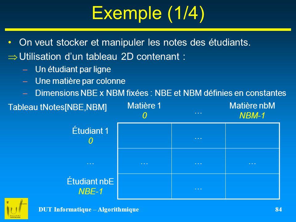 DUT Informatique – Algorithmique 84 Exemple (1/4) On veut stocker et manipuler les notes des étudiants. Utilisation dun tableau 2D contenant : –Un étu