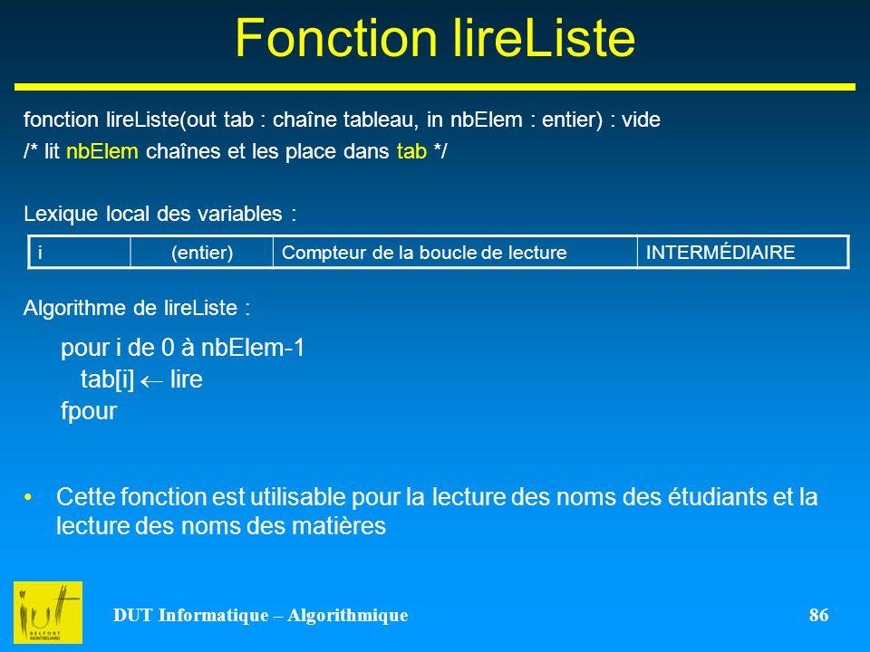 DUT Informatique – Algorithmique 86 Fonction lireListe fonction lireListe(out tab : chaîne tableau, in nbElem : entier) : vide /* lit nbElem chaînes e
