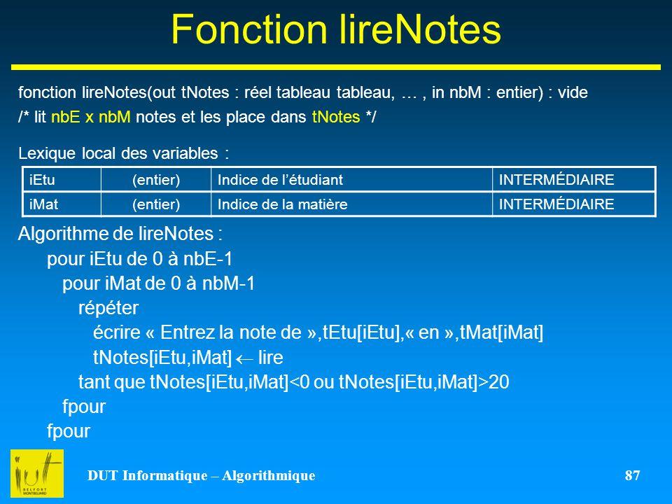 DUT Informatique – Algorithmique 87 Fonction lireNotes fonction lireNotes(out tNotes : réel tableau tableau, …, in nbM : entier) : vide /* lit nbE x n