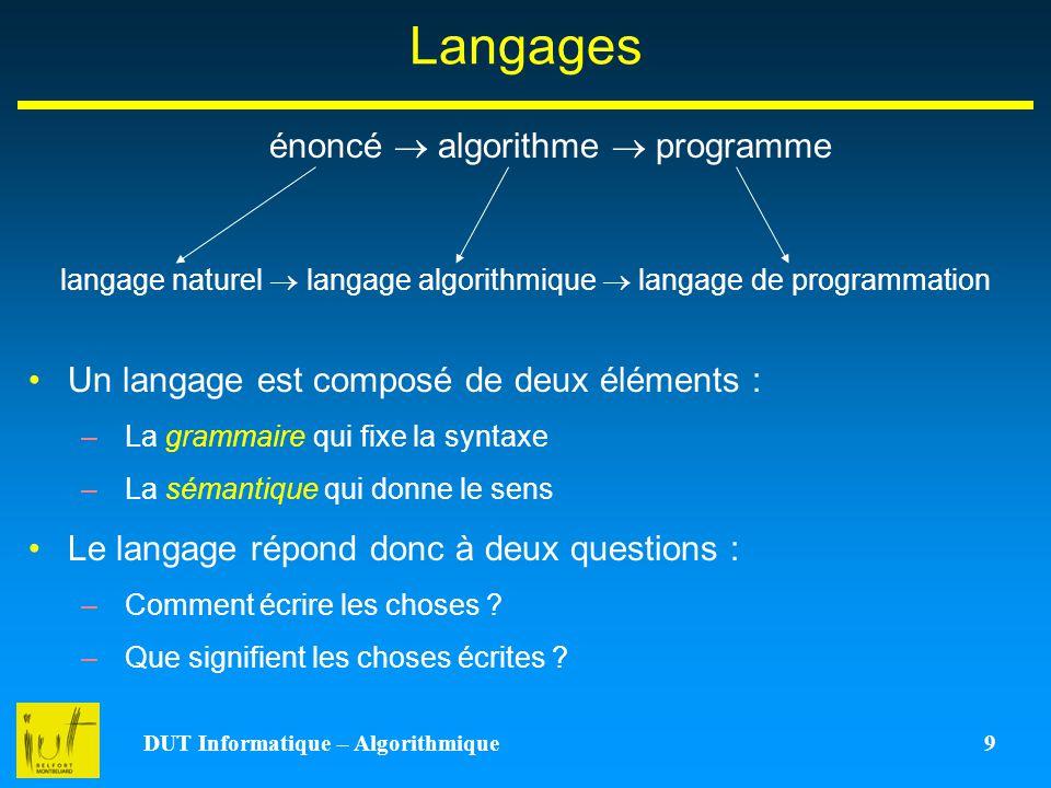 DUT Informatique – Algorithmique 9 Langages énoncé algorithme programme langage naturel langage algorithmique langage de programmation Un langage est