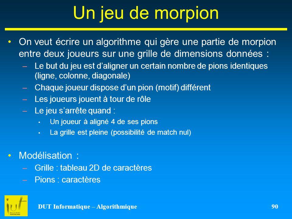 DUT Informatique – Algorithmique 90 Un jeu de morpion On veut écrire un algorithme qui gère une partie de morpion entre deux joueurs sur une grille de