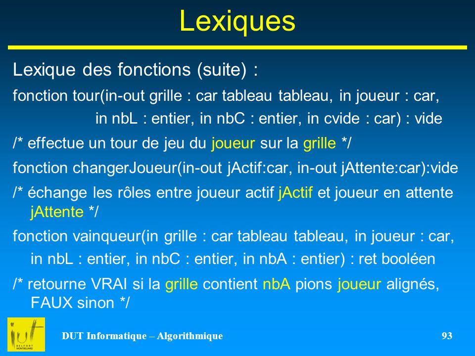 DUT Informatique – Algorithmique 93 Lexiques Lexique des fonctions (suite) : fonction tour(in-out grille : car tableau tableau, in joueur : car, in nb