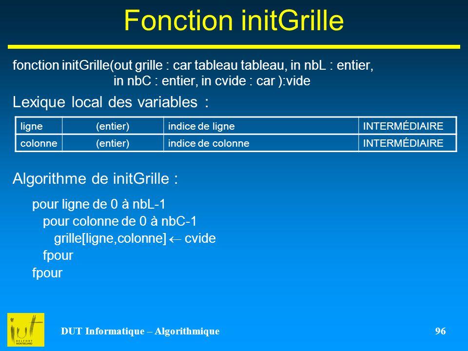 DUT Informatique – Algorithmique 96 Fonction initGrille fonction initGrille(out grille : car tableau tableau, in nbL : entier, in nbC : entier, in cvi