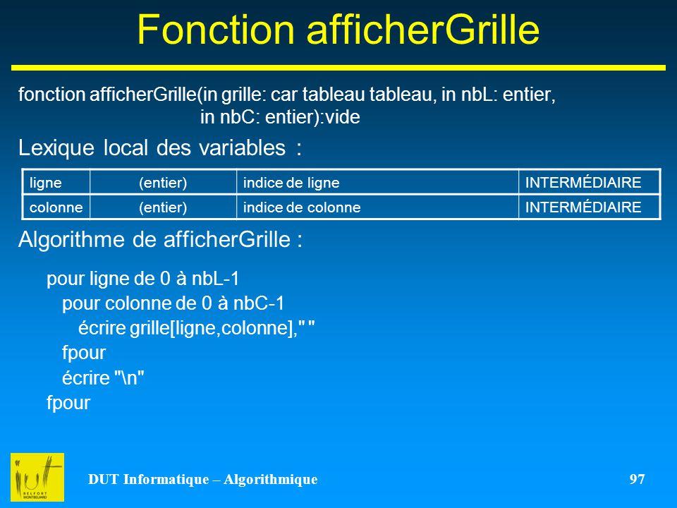 DUT Informatique – Algorithmique 97 Fonction afficherGrille fonction afficherGrille(in grille: car tableau tableau, in nbL: entier, in nbC: entier):vi