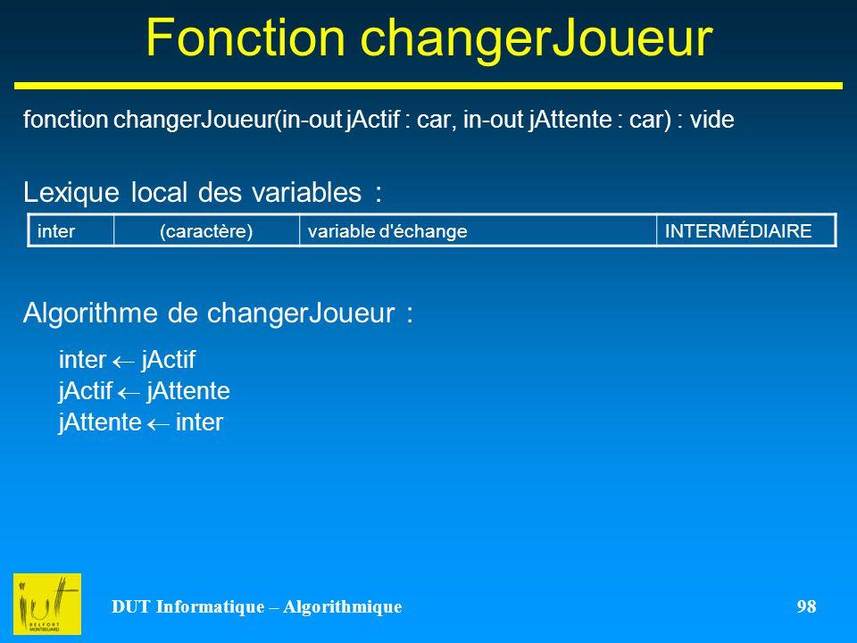 DUT Informatique – Algorithmique 98 Fonction changerJoueur fonction changerJoueur(in-out jActif : car, in-out jAttente : car) : vide Lexique local des