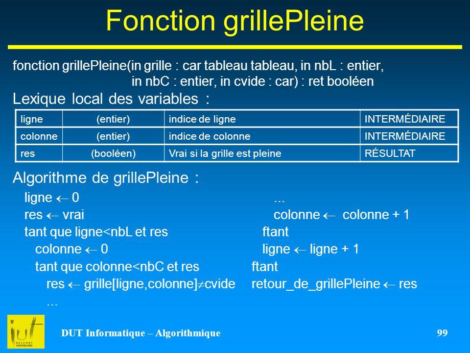 DUT Informatique – Algorithmique 99 Fonction grillePleine fonction grillePleine(in grille : car tableau tableau, in nbL : entier, in nbC : entier, in