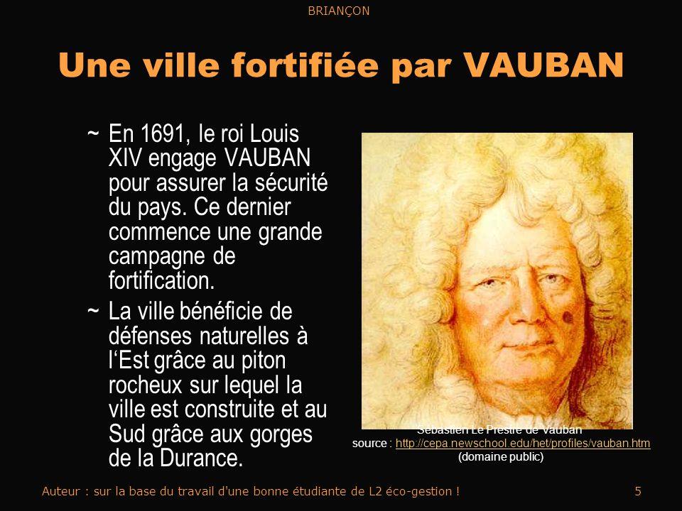 BRIANÇON Auteur : sur la base du travail d une bonne étudiante de L2 éco-gestion !5 Une ville fortifiée par VAUBAN ~En 1691, le roi Louis XIV engage VAUBAN pour assurer la sécurité du pays.