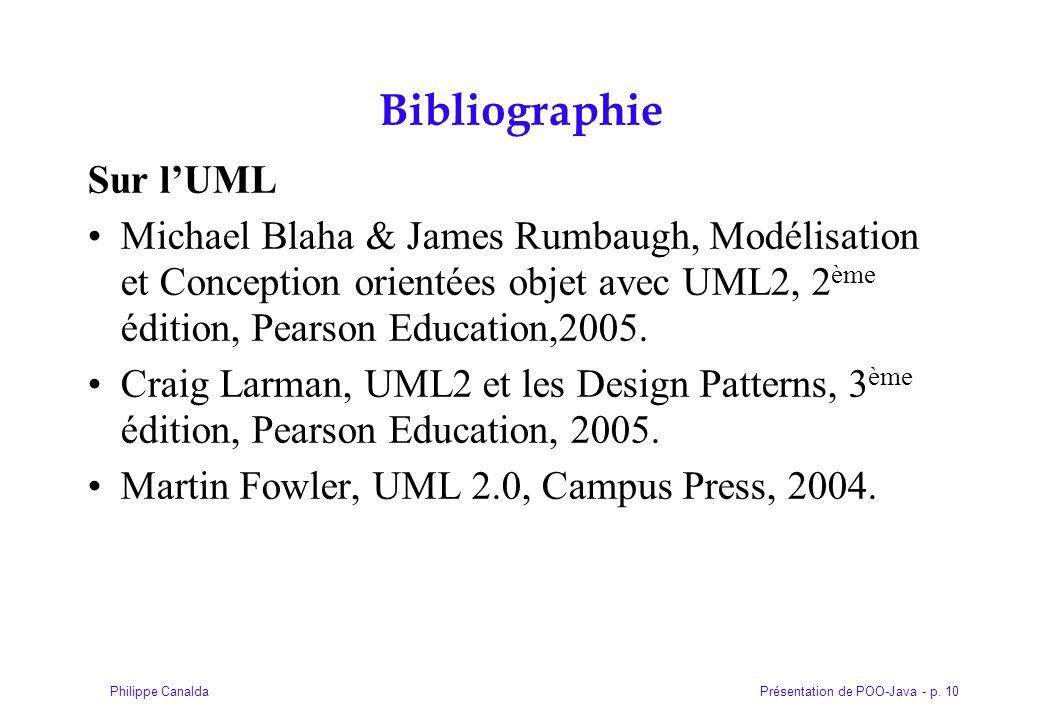 Présentation de POO-Java - p. 10Philippe Canalda Bibliographie Sur lUML Michael Blaha & James Rumbaugh, Modélisation et Conception orientées objet ave