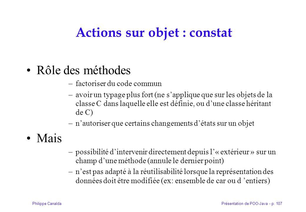 Présentation de POO-Java - p. 107Philippe Canalda Actions sur objet : constat Rôle des méthodes –factoriser du code commun –avoir un typage plus fort