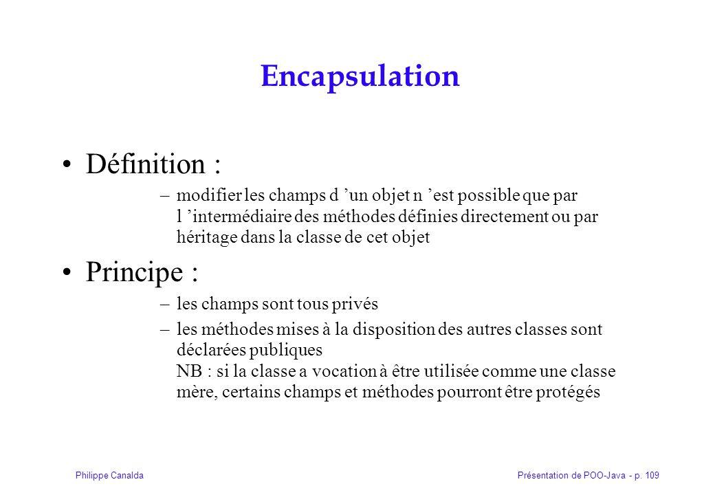 Présentation de POO-Java - p. 109Philippe Canalda Encapsulation Définition : –modifier les champs d un objet n est possible que par l intermédiaire de