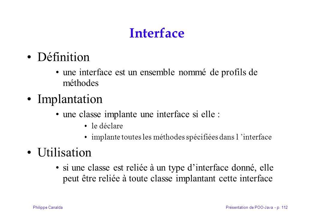 Présentation de POO-Java - p. 112Philippe Canalda Interface Définition une interface est un ensemble nommé de profils de méthodes Implantation une cla