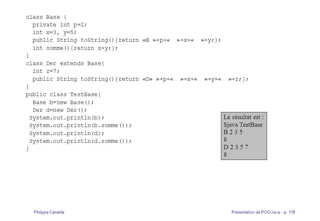 Présentation de POO-Java - p. 118Philippe Canalda class Base { private int p=2; int x=3, y=5; public String toString(){return «B »+p+« »+x+« »+y;}; in