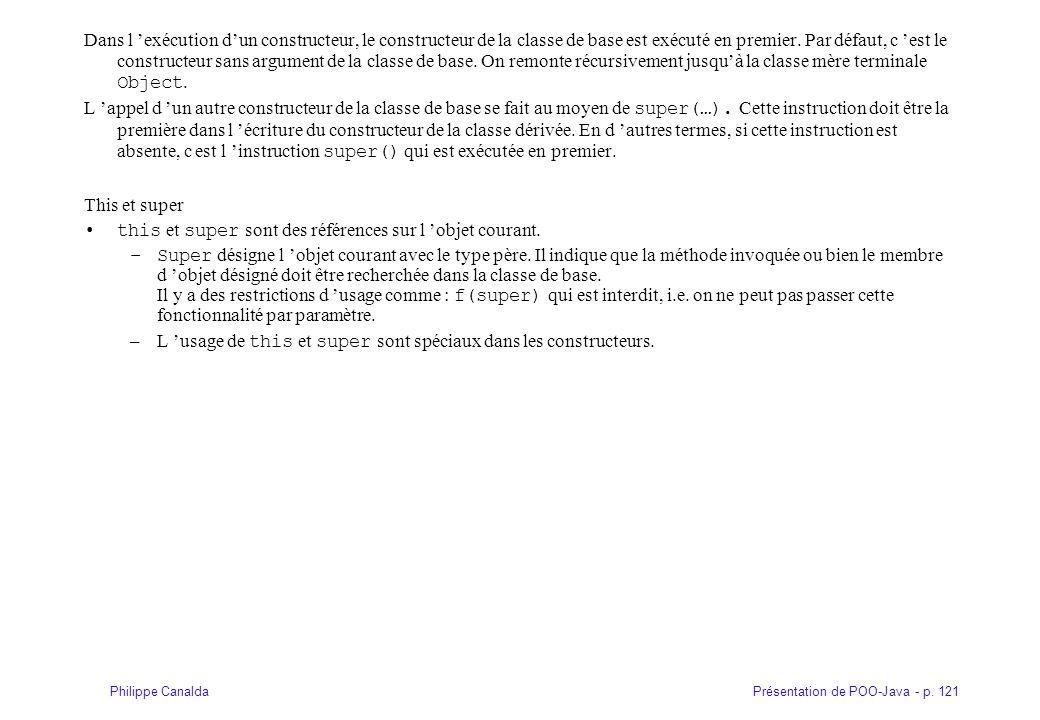 Présentation de POO-Java - p. 121Philippe Canalda Dans l exécution dun constructeur, le constructeur de la classe de base est exécuté en premier. Par