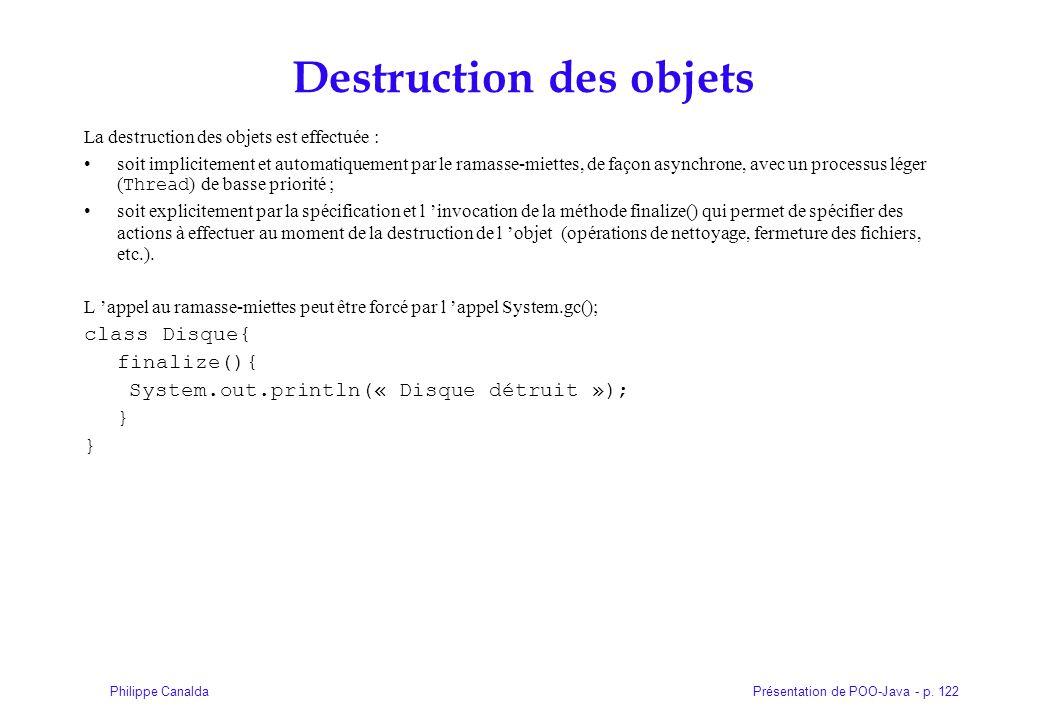 Présentation de POO-Java - p. 122Philippe Canalda Destruction des objets La destruction des objets est effectuée : soit implicitement et automatiqueme