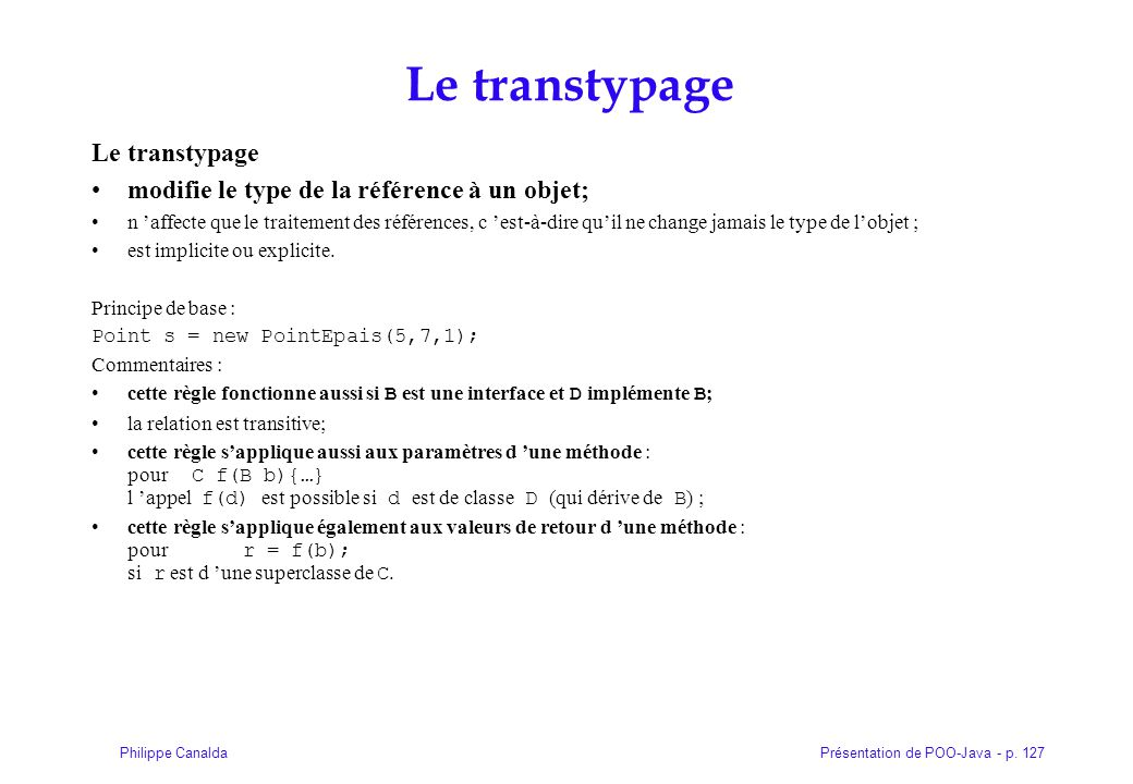 Présentation de POO-Java - p. 127Philippe Canalda Le transtypage modifie le type de la référence à un objet; n affecte que le traitement des référence