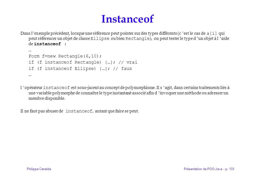 Présentation de POO-Java - p. 133Philippe Canalda Instanceof Dans lexemple précédent, lorsque une référence peut pointer sur des types différents (c e