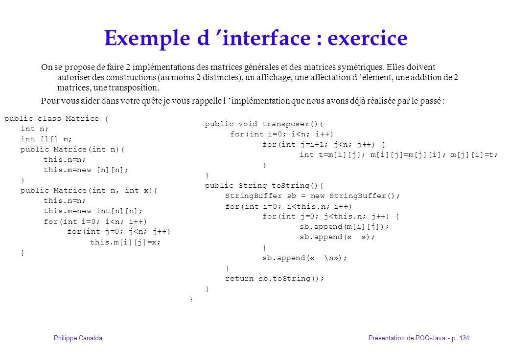 Présentation de POO-Java - p. 134Philippe Canalda Exemple d interface : exercice On se propose de faire 2 implémentations des matrices générales et de