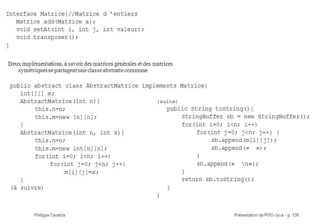 Présentation de POO-Java - p. 136Philippe Canalda Interface Matrice{//Matrice d entiers Matrice add(Matrice a); void setAt(int i, int j, int valeur);