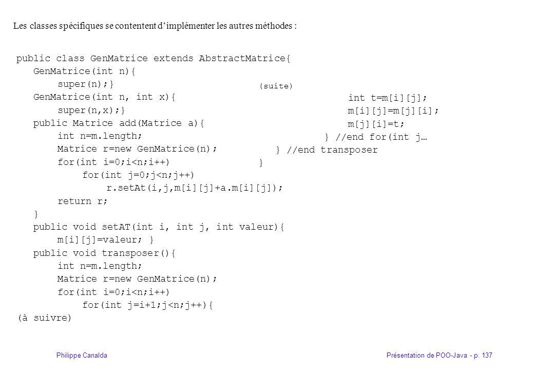 Présentation de POO-Java - p. 137Philippe Canalda Les classes spécifiques se contentent dimplémenter les autres méthodes : public class GenMatrice ext