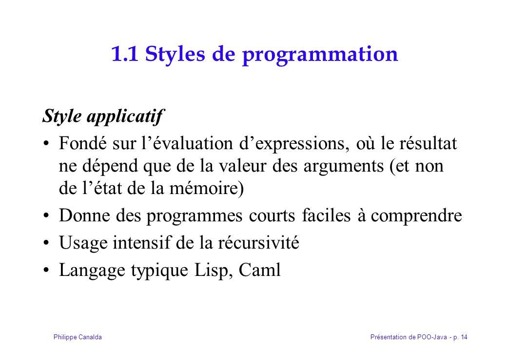 Présentation de POO-Java - p. 14Philippe Canalda 1.1 Styles de programmation Style applicatif Fondé sur lévaluation dexpressions, où le résultat ne dé