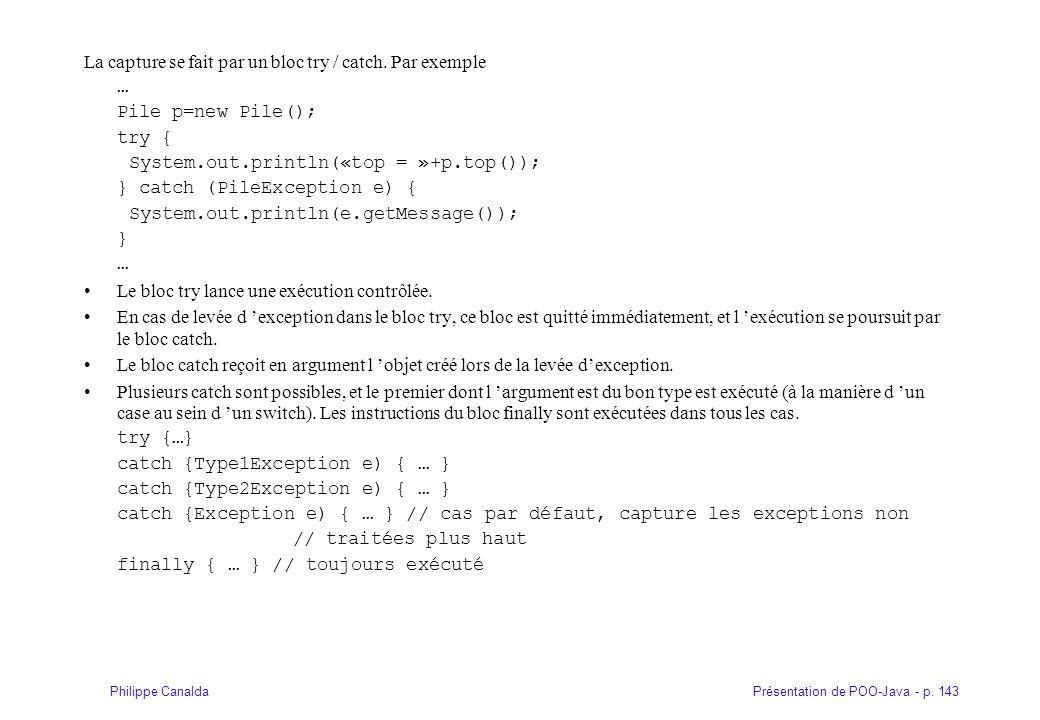 Présentation de POO-Java - p. 143Philippe Canalda La capture se fait par un bloc try / catch. Par exemple … Pile p=new Pile(); try { System.out.printl