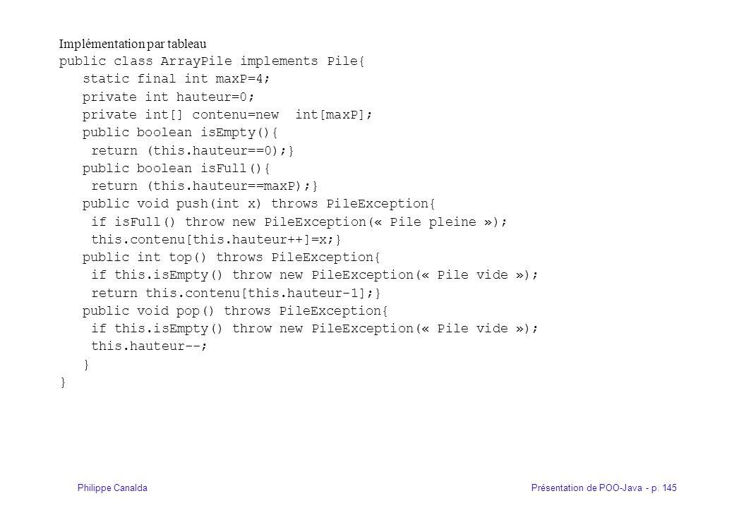 Présentation de POO-Java - p. 145Philippe Canalda Implémentation par tableau public class ArrayPile implements Pile{ static final int maxP=4; private