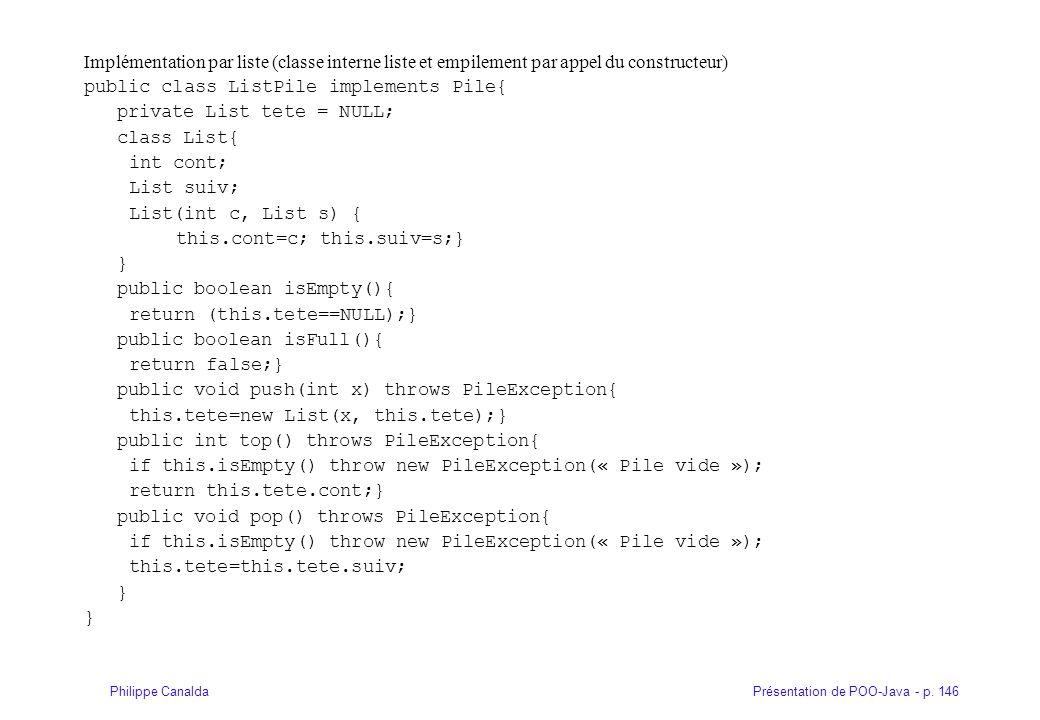 Présentation de POO-Java - p. 146Philippe Canalda Implémentation par liste (classe interne liste et empilement par appel du constructeur) public class