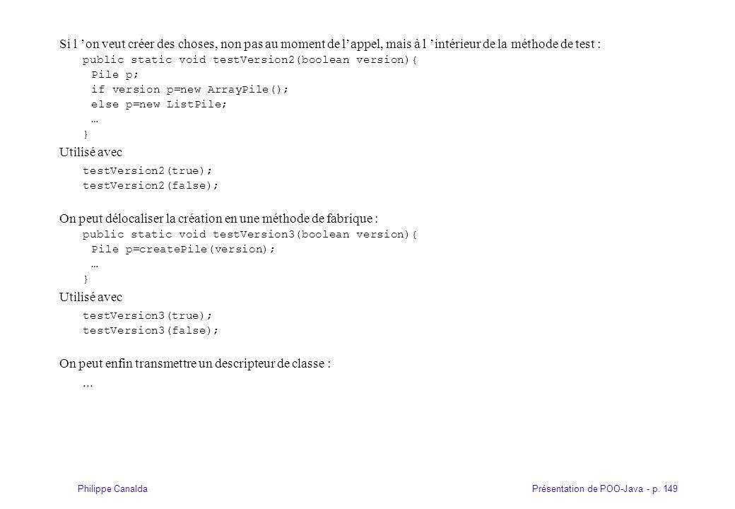 Présentation de POO-Java - p. 149Philippe Canalda Si l on veut créer des choses, non pas au moment de lappel, mais à l intérieur de la méthode de test