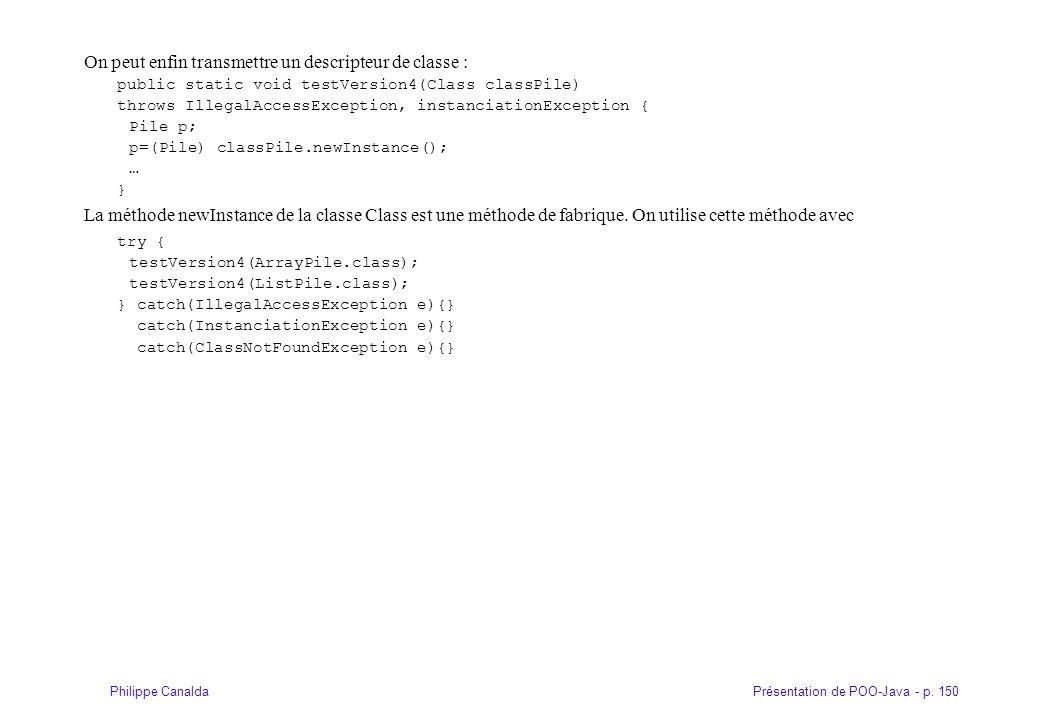 Présentation de POO-Java - p. 150Philippe Canalda On peut enfin transmettre un descripteur de classe : public static void testVersion4(Class classPile
