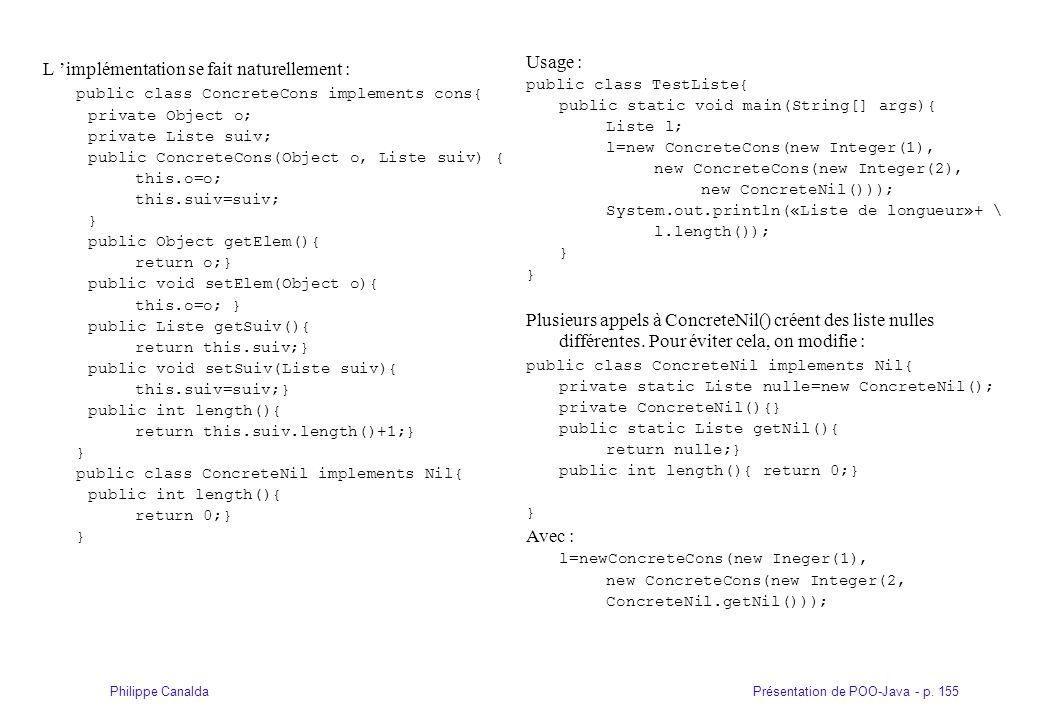 Présentation de POO-Java - p. 155Philippe Canalda L implémentation se fait naturellement : public class ConcreteCons implements cons{ private Object o