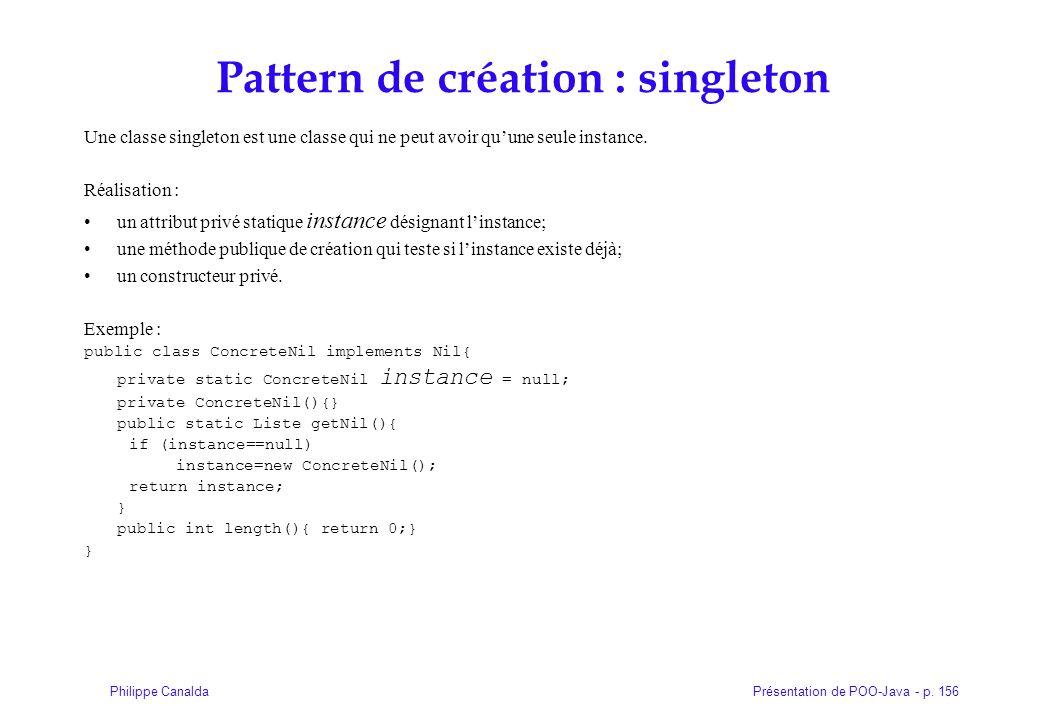 Présentation de POO-Java - p. 156Philippe Canalda Pattern de création : singleton Une classe singleton est une classe qui ne peut avoir quune seule in