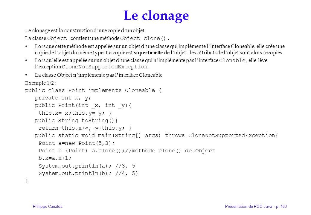 Présentation de POO-Java - p. 163Philippe Canalda Le clonage Le clonage est la construction dune copie dun objet. La classe Object contient une méthod