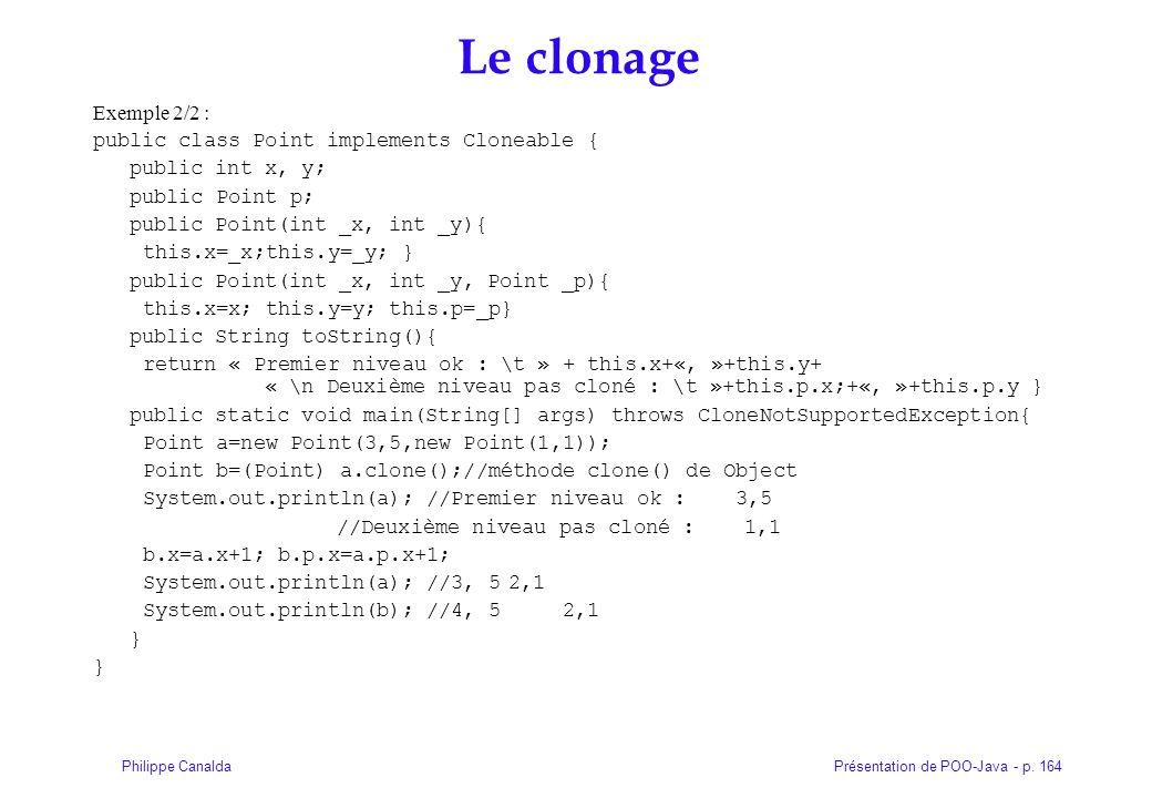 Présentation de POO-Java - p. 164Philippe Canalda Le clonage Exemple 2/2 : public class Point implements Cloneable { public int x, y; public Point p;