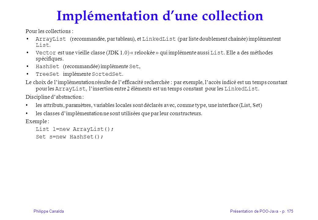 Présentation de POO-Java - p. 175Philippe Canalda Implémentation dune collection Pour les collections : ArrayList (recommandée, par tableau), et Linke