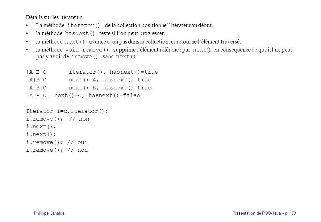 Présentation de POO-Java - p. 179Philippe Canalda Détails sur les itérateurs. La méthode iterator() de la collection positionne litérateur au début, l