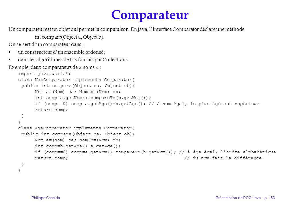 Présentation de POO-Java - p. 183Philippe Canalda Comparateur Un comparateur est un objet qui permet la comparaison. En java, linterface Comparator dé