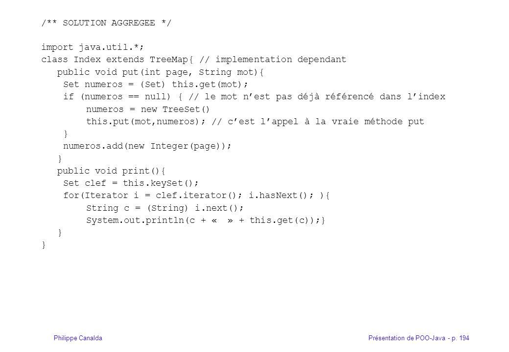Présentation de POO-Java - p. 194Philippe Canalda /** SOLUTION AGGREGEE */ import java.util.*; class Index extends TreeMap{ // implementation dependan