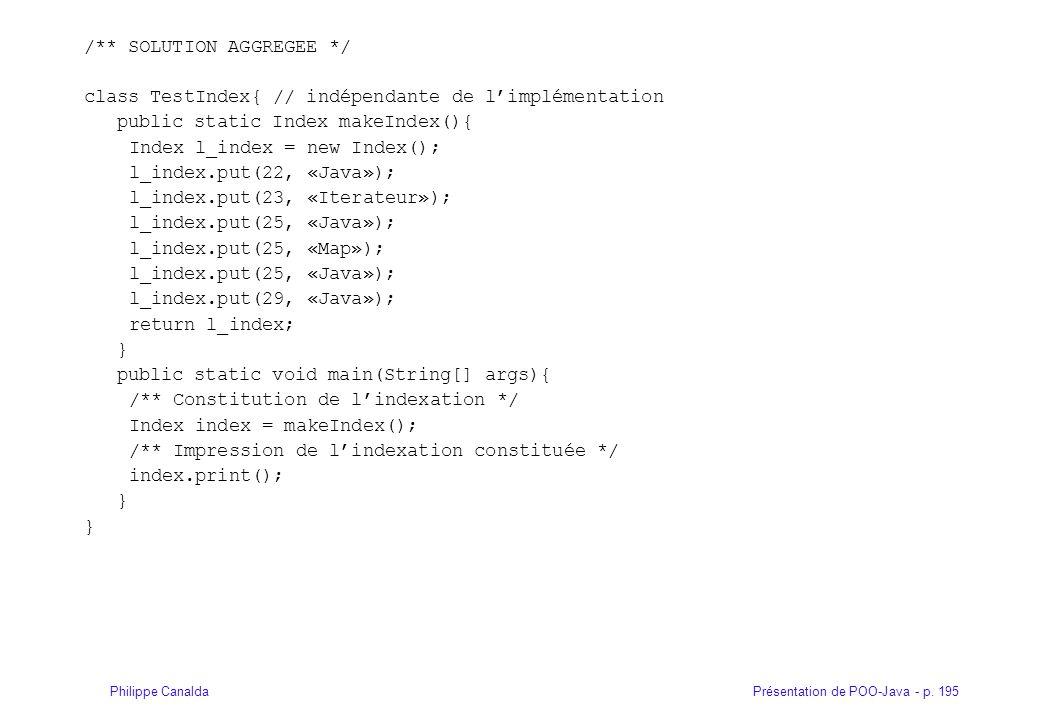 Présentation de POO-Java - p. 195Philippe Canalda /** SOLUTION AGGREGEE */ class TestIndex{ // indépendante de limplémentation public static Index mak