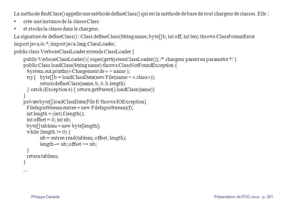 Présentation de POO-Java - p. 201Philippe Canalda La méthode findClass() appelle une méthode defineClass() qui est la méthode de base de tout chargeur