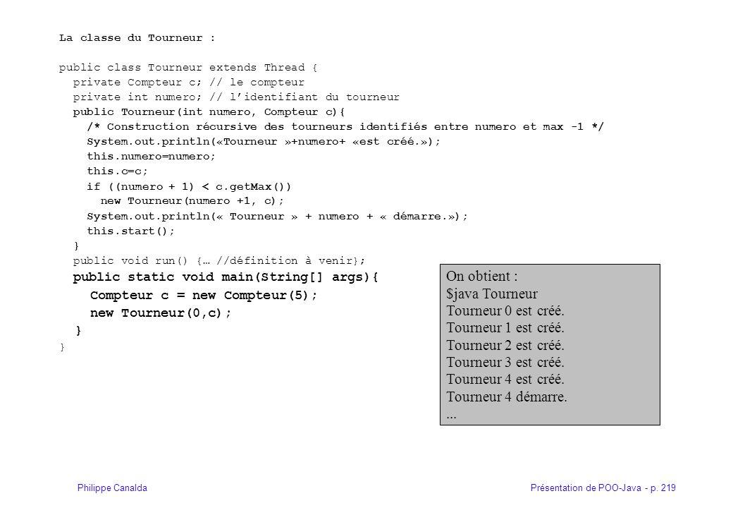 Présentation de POO-Java - p. 219Philippe Canalda La classe du Tourneur : public class Tourneur extends Thread { private Compteur c; // le compteur pr