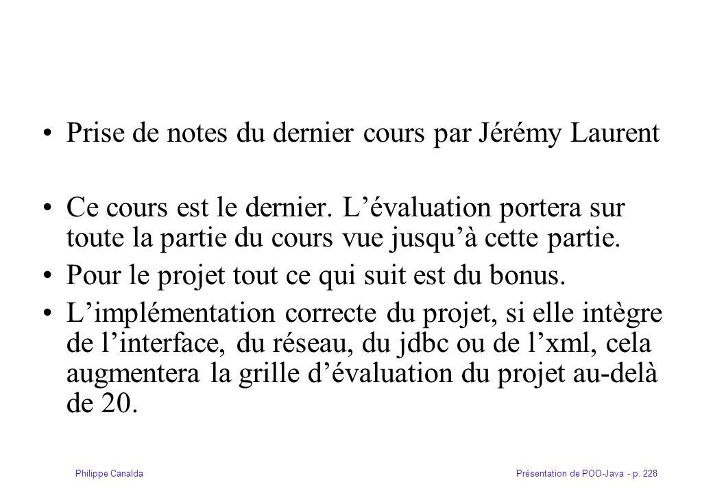 Présentation de POO-Java - p. 228Philippe Canalda Prise de notes du dernier cours par Jérémy Laurent Ce cours est le dernier. Lévaluation portera sur
