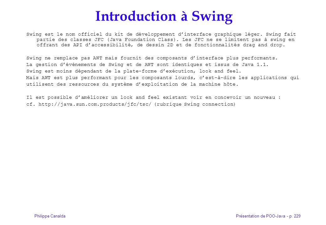 Présentation de POO-Java - p. 229Philippe Canalda Introduction à Swing Swing est le nom officiel du kit de développement dinterface graphique léger. S