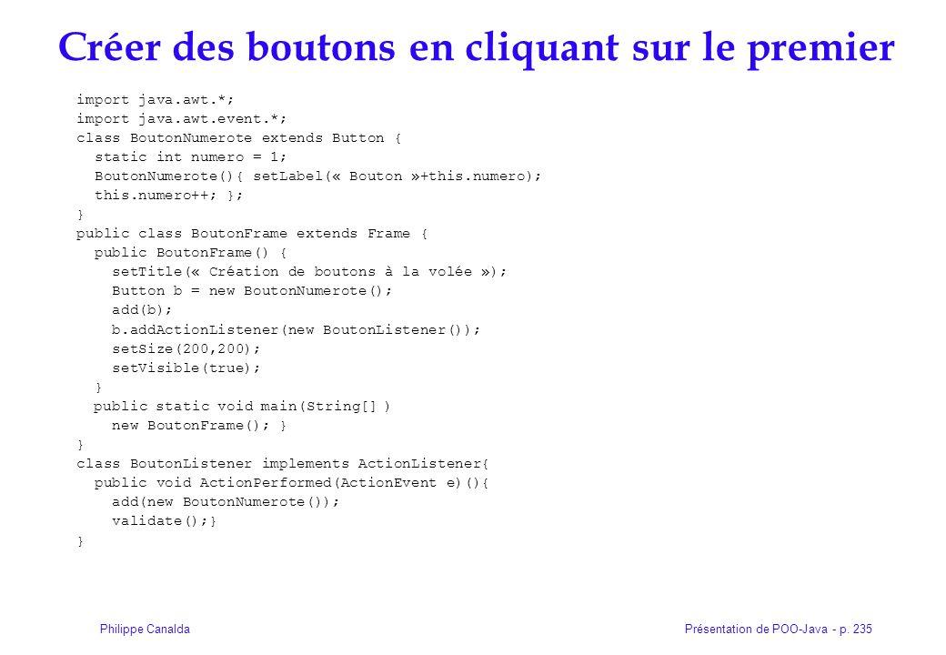 Présentation de POO-Java - p. 235Philippe Canalda Créer des boutons en cliquant sur le premier import java.awt.*; import java.awt.event.*; class Bouto